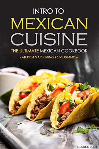 Intro to Mexican Cuisine - The Ultimate Mexican Cookbook: Mexican Cooking for Dummies by Gordon Rock
