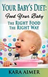 Your Babys Diet: Feed Your Baby the Right Food - The Right Way (Newborn, Infant, Baby, & Toddler Help Books)
