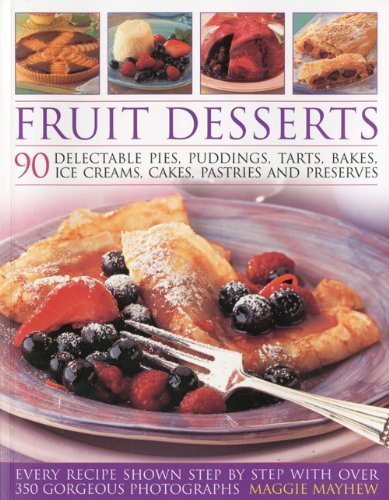 Fruit Desserts: 90 Delectable Pies, Puddings, Tarts, Bakes, Ice Creams, Cakes, Pastries and Preserves by Maggie Mayhew