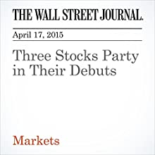 Three Stocks Party in Their Debuts (       UNABRIDGED) by Corrie Driebusch, Telis Demos Narrated by Ken Borgers