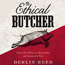The Ethical Butcher: How to Eat Meat in a Responsible and Sustainable Way (       UNABRIDGED) by Berlin Reed Narrated by Berlin Reed