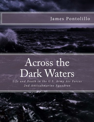 Across the Dark Waters: Life and Death in the U.S. Army Air Forces 2nd Antisubmarine Squadron by James Pontolillo (2016-03-10)