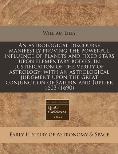 An astrological discourse manifestly proving the powerful influence of planets and fixed stars upon elementary bodies, in justification of the verity ... conjunction of Saturn and Jupiter 1603 (1690)
