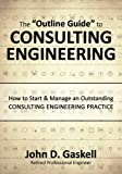 "The ""Outline Guide"" to CONSULTING ENGINEERING: How to Start & Manage an Outstanding CONSULTING ENGINEERING PRACTICE"