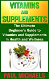 Vitamins and Supplements: The Ultimate Beginners Guide to Vitamins and Supplements in Health and Wellness (Vitamins and Supplements for Living Healthy Book 1)