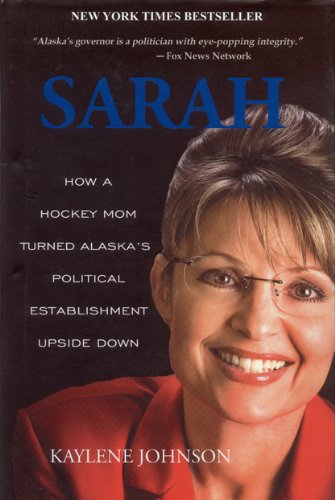 Sarah: How a Hockey Mom Turned Alaska's Political Establishment Upside Down