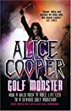 Alice Cooper: Golf Monster - How a Wild Rock\'n\'roll Life Led to a Serious Golf Addiction
