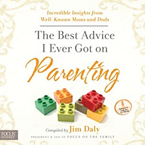 The Best Advice I Ever Got on Parenting: Incredible Insights from Well-Known Moms and Dads   [Jim Daly]
