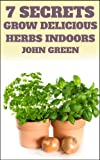 7 Secrets Grow Delicious Herbs Indoors (Your Herb Garden) (English Edition)