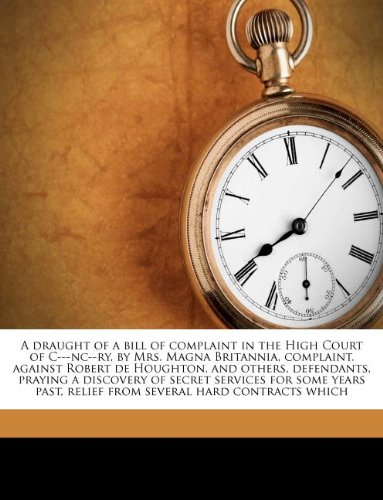 A draught of a bill of complaint in the High Court of C---nc--ry, by Mrs. Magna Britannia, complaint. against Robert de Houghton, and others, ... relief from several hard contracts which