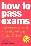 How to Pass Exams: Accelerate Your Learning – Memorise Key Facts – Revise Effectively