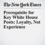 Prerequisite for Key White House Posts: Loyalty, Not Experience | Sharon Lafraniere,Nicholas Confessore,Jesse Drucker