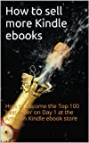 How to sell more Kindle ebooks: How to become a Top 100 best seller on Day 1 at the Amazon Kindle ebook store