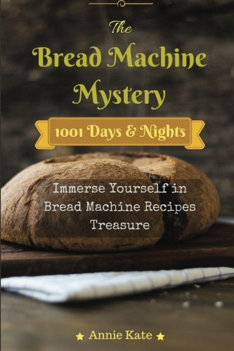 The Bread Machine Mystery: 1001 Days and Nights Immerse Yourself in Bread Machine Recipes Treasure by Annie Kate