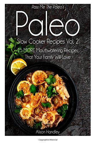 Pass Me The Paleo'S Paleo Slow Cooker Recipes, Volume 2: 25 More Mouthwatering Recipes That Your Family Will Love!
