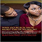 Why Do Black Men Hurt Their Women?: Discovering Why Black Men Cause So Much Hurt on Women They Love | Raymond Sturgis