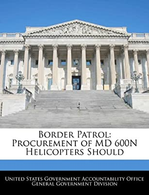 Border Patrol: Procurement of MD 600N Helicopters Should by BiblioGov