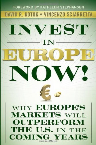Invest in Europe Now!: Why Europe's Markets Will Outperform the US in the Coming Years: David R. Kotok, Vincenzo Sciarretta, Kathleen Stephansen: 9780470547014: Amazon.com: Books