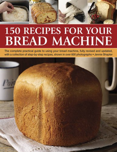 150 Recipes for your Bread Machine: The Complete Practical Guide To Using Your Bread Machine, Fully Revised And Updated, With A Collection Of Step-By-Step Recipes, Shown In Over 600 Photographs by Jennie Shapter