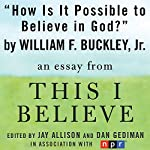 How Is It Possible to Believe in God?: A 'This I Believe' Essay | William F. Buckley