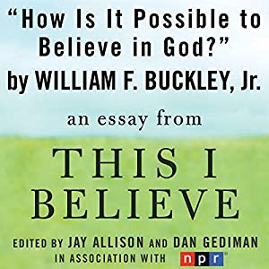 How Is It Possible to Believe in God?: A 'This I Believe' Essay | [William F. Buckley]