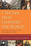 7 Truths That Changed the World: Discovering Christianity's Most Dangerous Ideas (Reasons to Believe)