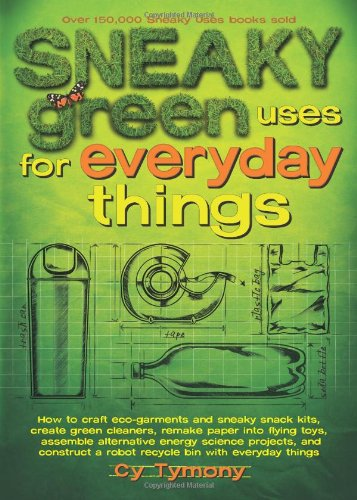 Sneaky Green Uses for Everyday Things: How to Craft Eco-Garments and Sneaky Snack Kits, Create Green Cleaners, Remake Paper into Flying Toys, Assemble ... a Robot Recycle Bin with Everyday Things