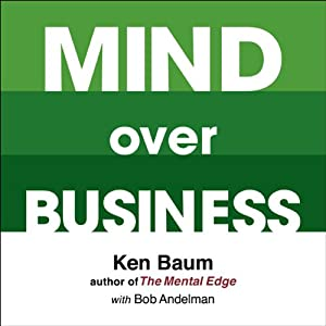 Mind Over Business: How to Unleash Your Business and Sales Success by Rewiring the Mind/Body Connection | [Kenneth Baum, Bob Andelman]