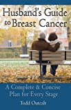 Husband's Guide to Breast Cancer: A Complete & Concise Plan for Every Stage