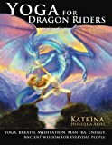 Yoga for Dragon Riders: Yoga. Breath. Meditation. Mantra. Energy.  Ancient Wisdom for Everyday People.
