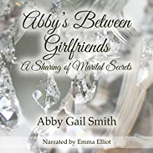 Abby's Between Girlfriends: A Sharing of Marital Secrets | Livre audio Auteur(s) : Abby Gail Smith Narrateur(s) : Emma Elliott