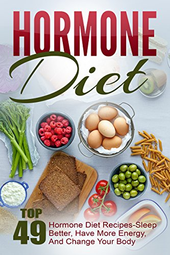 Hormone Diet: Top 49 Hormone Diet Recipes-Sleep Better, Have More Energy, And Change Your Body by Joelyn Mckeown