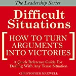 Difficult Situations: How to Turn Arguments into Victories - Maxwell's Leadership Series | Christopher Maxwell