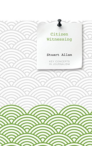 Citizen Witnessing: Revisioning Journalism in Times of Crisis (Key Concepts in Journalism)