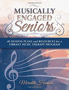 Musically Engaged Seniors: 40 Session Plans and Resources for a Vibrant Music Therapy Program from Whelk & Waters Publishing
