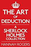 Hannah Rogers The Art of Deduction: A Sherlock Holmes Collection
