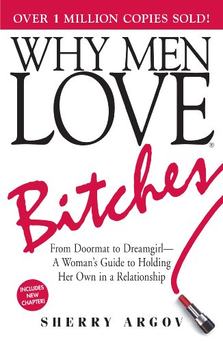 Sherry Argov - Why Men Love Bitches: From Doormat to Dreamgirl - A Woman's Guide to Holding Her Own in a Relationship