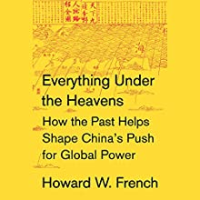 Everything Under the Heavens: How the Past Helps Shape China's Push for Global Power Audiobook by Howard W. French Narrated by Nicholas Hormann