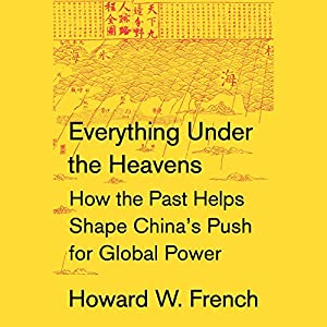 Everything Under the Heavens: How the Past Helps Shape China's Push for Global Power Hörbuch von Howard W. French Gesprochen von: Nicholas Hormann