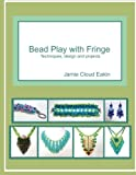 Bead Play with Fringe: Techniques, Design and Projects