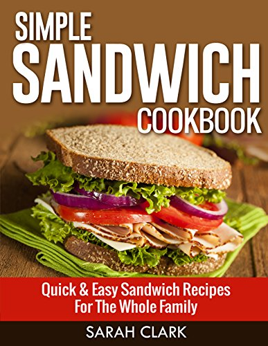 Simple Sandwich Cookbook:  Quick & Easy Sandwich Recipes for The Whole Family by Sarah Clark