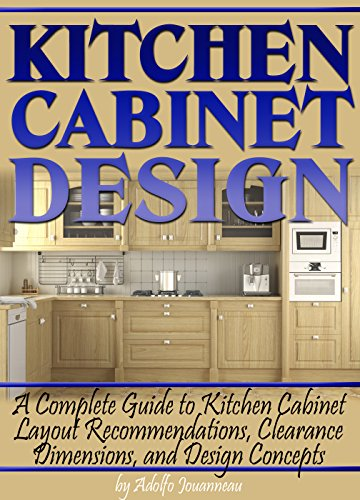Free Kindle Book : Kitchen Cabinet Design: A Complete Guide to Kitchen Cabinet Layout Recommendations, Clearance Dimensions, and Design Concepts