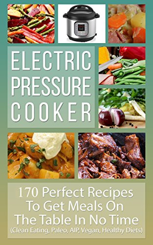 Electric Pressure Cooker: Perfect Recipes To Get Meals On The Table In No Time (Clean Eating, Paleo, AIP, Gluten Free, Vegan, Healthy Diets, Nourishing, Cookbook) by Healthy Living