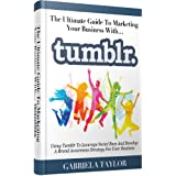 Tumblr: The Ultimate Guide To Marketing Your Business With Tumblr (Internet Marketing, Social Media for Profit, Web 2.0, Web Marketing)