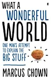What a Wonderful World: One Man's Attempt to Explain the Big Stuff (057127840X) by Chown, Marcus