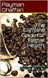 The Caffeine Guide for Better Health: The Benefits of Caffeine to Lose Weight, Get Cut, and Maintain Muscle Mass (caffeine pills, caffeine addiction)