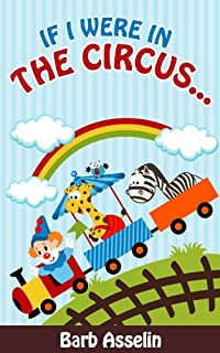 Beginner Reader: If I Were In The Circus...a Rhyming Picture Book For Children Ages 0-6 by Barb Asselin ebook deal