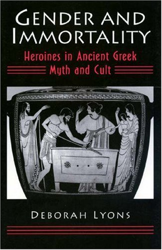 Gender and Immortality: Heroines in Ancient Greek Myth and Cult