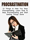 Procrastination: 12 Things to Help You Stop Procrastinating  Learn How to Stop Procrastinating and Start Getting Things Done (Procrastination, how to stop procrastinating, procrastinators)