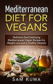 Mediterranean Diet: Mediterranean Diet for Vegans: Delicious Soul Satisfying Mediterranean Vegan Recipes for Weight Loss and a Healthy Lifestyle (Vegetarian ... Soy Free, Low Fat, Plant Based Book 1)